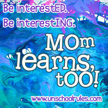 Mom learns, too: Be interested and be interesting.
