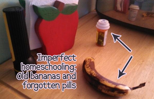 Imperfect homeschool: Rotten bananas and forgotten pills
