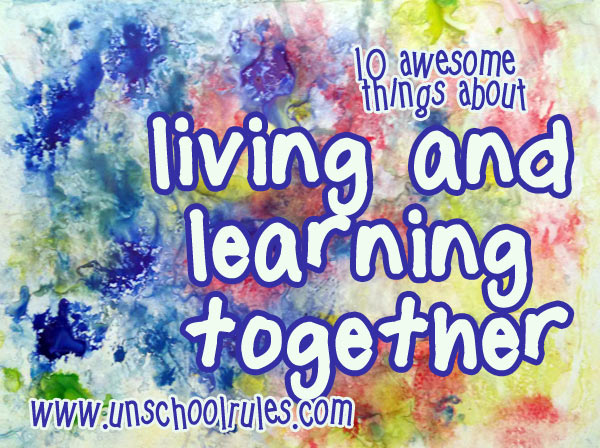 10 awesome things about living and learning together as radical unschoolers