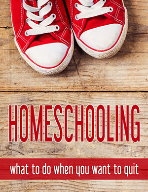 Homeschooling: What to Do When You Wnat to Quit